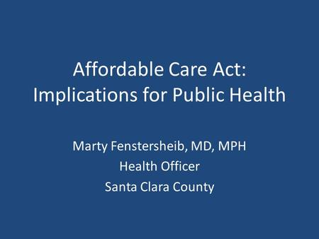Affordable Care Act: Implications for Public Health Marty Fenstersheib, MD, MPH Health Officer Santa Clara County.