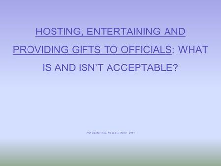 HOSTING, ENTERTAINING AND PROVIDING GIFTS TO OFFICIALS: WHAT IS AND ISN'T ACCEPTABLE? ACI Conference, Moscow, March 2011.