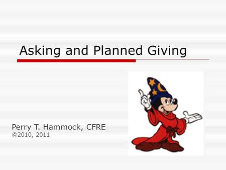 Asking and Planned Giving Perry T. Hammock, CFRE ©2010, 2011.