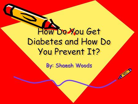 How Do You Get Diabetes and How Do You Prevent It? By: Shaeah Woods.