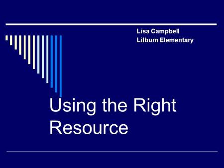 Lisa Campbell Lilburn Elementary Using the Right Resource.