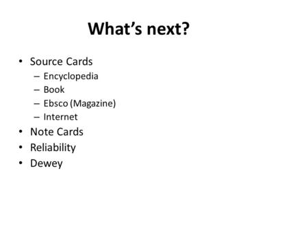 What's next? Source Cards – Encyclopedia – Book – Ebsco (Magazine) – Internet Note Cards Reliability Dewey.