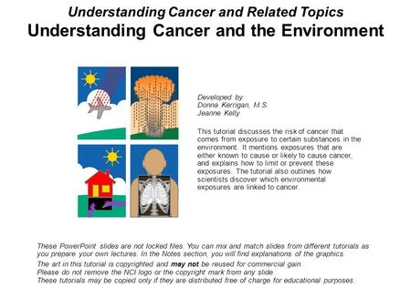 Understanding Cancer and Related Topics Understanding Cancer and the Environment These PowerPoint slides are not locked files. You can mix and match slides.
