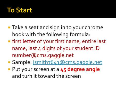  Take a seat and sign in to your chrome book with the following formula:  first letter of your first name, entire last name, last 4 digits of your student.