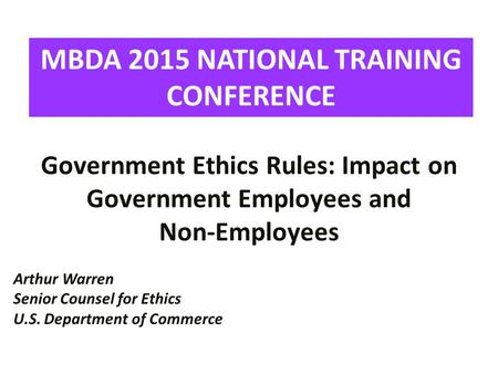 Government Ethics Rules: Impact on Government Employees and Non-Employees Arthur Warren Senior Counsel for Ethics U.S. Department of Commerce MBDA 2015.