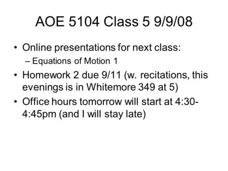 AOE 5104 Class 5 9/9/08 Online presentations for next class: –Equations of Motion 1 Homework 2 due 9/11 (w. recitations, this evenings is in Whitemore.