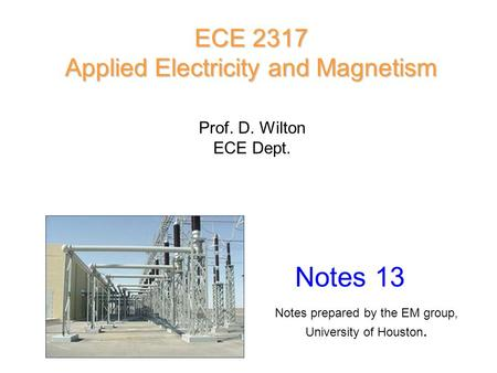 Prof. D. Wilton ECE Dept. Notes 13 ECE 2317 Applied Electricity and Magnetism Notes prepared by the EM group, University of Houston.