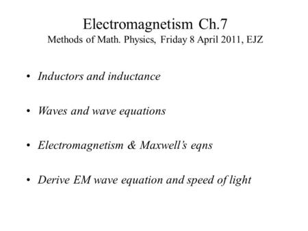 Electromagnetism Ch.7 Methods of Math. Physics, Friday 8 April 2011, EJZ Inductors and inductance Waves and wave equations Electromagnetism & Maxwell's.