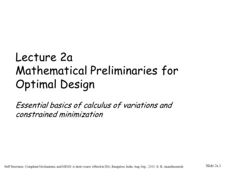 Slide 2a.1 Stiff Structures, Compliant Mechanisms, and MEMS: A short course offered at IISc, Bangalore, India. Aug.-Sep., 2003. G. K. Ananthasuresh Lecture.