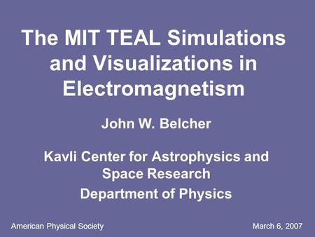 American Physical Society March 6, 2007 The MIT TEAL Simulations and Visualizations in Electromagnetism John W. Belcher Kavli Center for Astrophysics and.