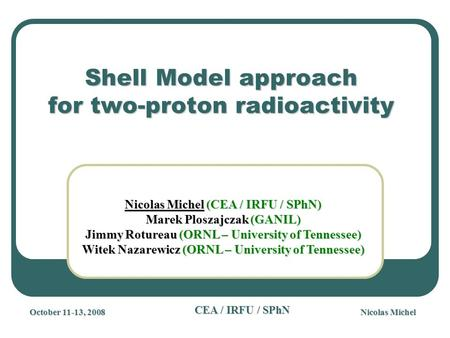 Nicolas Michel CEA / IRFU / SPhN Shell Model approach for two-proton radioactivity Nicolas Michel (CEA / IRFU / SPhN) Marek Ploszajczak (GANIL) Jimmy Rotureau.