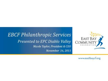 EBCF Philanthropic Services Presented to EPC Diablo Valley Nicole Taylor, President & CEO November 16, 2011.