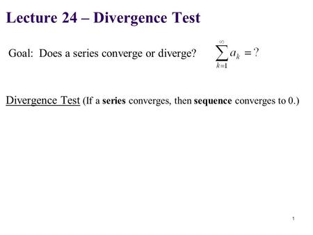 Goal: Does a series converge or diverge? Lecture 24 – Divergence Test 1 Divergence Test (If a series converges, then sequence converges to 0.)