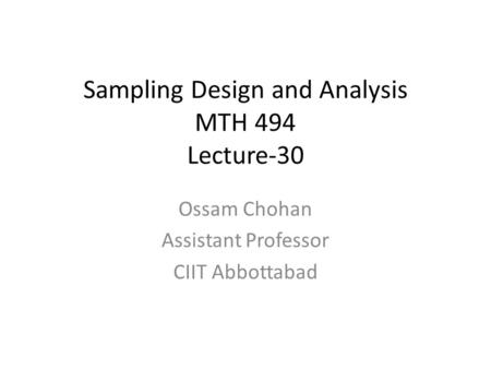 Sampling Design and Analysis MTH 494 Lecture-30 Ossam Chohan Assistant Professor CIIT Abbottabad.