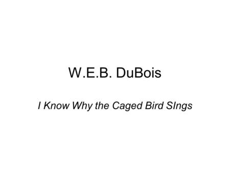 W.E.B. DuBois I Know Why the Caged Bird SIngs. Early Years Born Feb. 23, 1868 in Great Barrington, MA William Edward Burghadt Du Bois-full name Father.