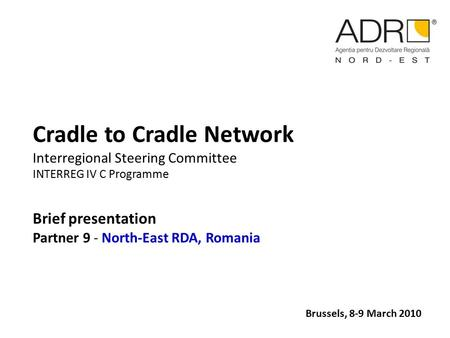 Cradle to Cradle Network Interregional Steering Committee INTERREG IV C Programme Brief presentation Partner 9 - North-East RDA, Romania Brussels, 8-9.