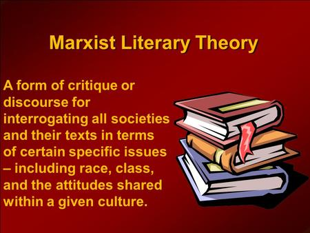 Marxist Literary Theory A form of critique or discourse for interrogating all societies and their texts in terms of certain specific issues – including.