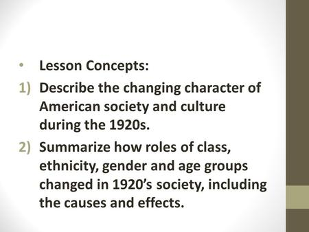 Lesson Concepts: 1)Describe the changing character of American society and culture during the 1920s. 2)Summarize how roles of class, ethnicity, gender.