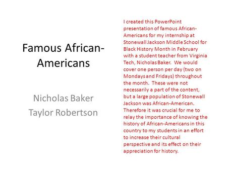 Famous African- Americans Nicholas Baker Taylor Robertson I created this PowerPoint presentation of famous African- Americans for my internship at Stonewall.
