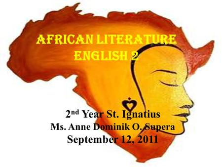 African Literature English 2 2 nd Year St. Ignatius Ms. Anne Dominik O. Supera September 12, 2011.