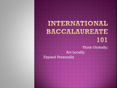 Think Globally; Act Locally; Expand Personally Page 2 Mission The International Baccalaureate aims to develop inquiring, knowledgeable and caring young.