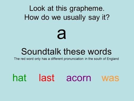 Look at this grapheme. How do we usually say it? a Soundtalk these words The red word only has a different pronunciation in the south of England hatlastacornwas.
