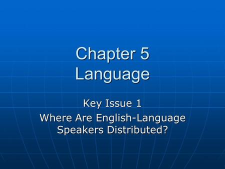 Chapter 5 Language Key Issue 1 Where Are English-Language Speakers Distributed?