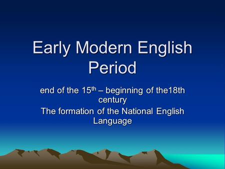 Early Modern English Period end of the 15 th – beginning of the18th century The formation of the National English Language.