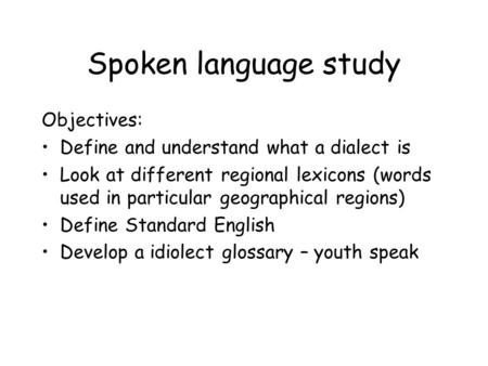 Spoken language study Objectives: Define and understand what a dialect is Look at different regional lexicons (words used in particular geographical regions)