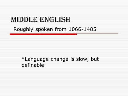 Middle English Roughly spoken from 1066-1485 *Language change is slow, but definable.