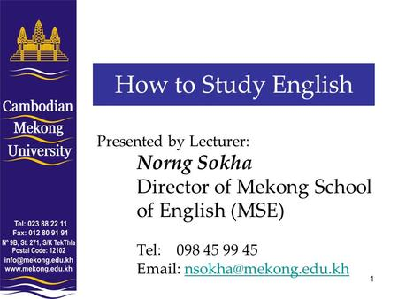 1 How to Study English Presented by Lecturer: Norng Sokha Director of Mekong School of English (MSE) Tel:098 45 99 45