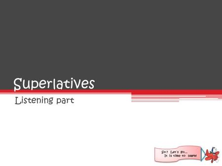 Superlatives Listening part So ? Let´s go… It is time to learn!