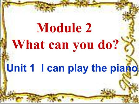 Module 2 What can you do? Unit 1 I can play the piano.