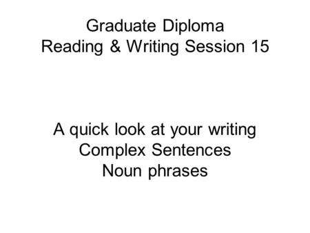 Graduate Diploma Reading & Writing Session 15 A quick look at your writing Complex Sentences Noun phrases.