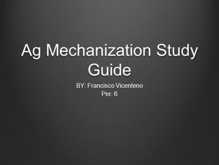 Ag Mechanization Study Guide BY: Francisco Vicenteno Per. 6.