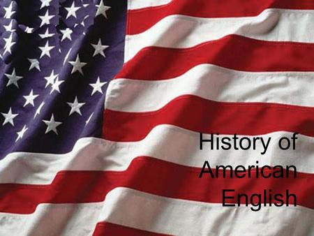 History of American English. Periods of American English Colonial (1607-1776) National (1776-1898) International (1898-present)