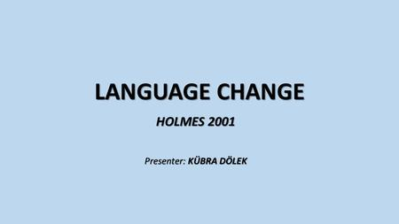 LANGUAGE CHANGE HOLMES 2001 Presenter: KÜBRA DÖLEK.