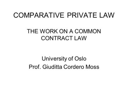 COMPARATIVE PRIVATE LAW THE WORK ON A COMMON CONTRACT LAW University of Oslo Prof. Giuditta Cordero Moss.