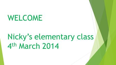 WELCOME Nicky's elementary class 4 th March 2014.
