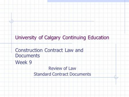 University of Calgary Continuing Education Construction Contract Law and Documents Week 9 Review of Law Standard Contract Documents.