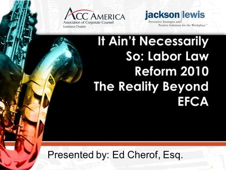 It Ain't Necessarily So: Labor Law Reform 2010 The Reality Beyond EFCA 1 Presented by: Ed Cherof, Esq.