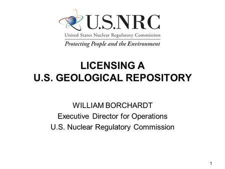 1 LICENSING A U.S. GEOLOGICAL REPOSITORY WILLIAM BORCHARDT Executive Director for Operations U.S. Nuclear Regulatory Commission.