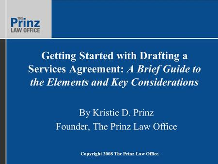 Copyright 2008 The Prinz Law Office. Getting Started with Drafting a Services Agreement: A Brief Guide to the Elements and Key Considerations By Kristie.