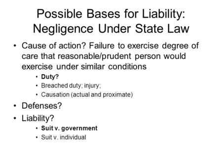 Possible Bases for Liability: Negligence Under State Law Cause of action? Failure to exercise degree of care that reasonable/prudent person would exercise.