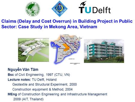 Nguyễn Văn Tâm Bsc of Civil Engineering, 1997 (CTU, VN) Lecture notes: TU Delft, Holand Geotextile and Structural Experiment, 2000 Construction equipment.