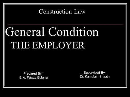General Condition THE EMPLOYER Construction Law Supervised By : Dr. Kamalain Shaath Prepared By : Eng. Fawzy El.farra.