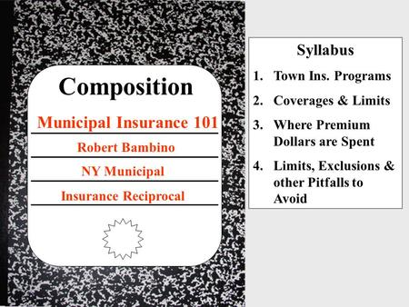 Composition Municipal Insurance 101 NY Municipal Insurance Reciprocal Robert Bambino Syllabus 1.Town Ins. Programs 2.Coverages & Limits 3.Where Premium.