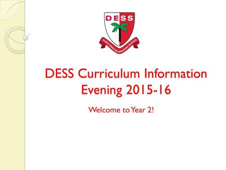 DESS Curriculum Information Evening 2015-16 Welcome to Year 2!