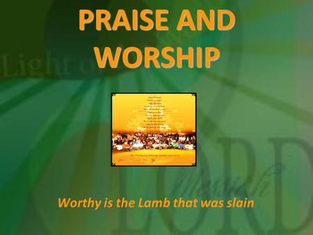 PRAISE AND WORSHIP Worthy is the Lamb that was slain.