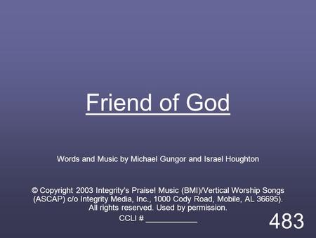 Friend of God Words and Music by Michael Gungor and Israel Houghton © Copyright 2003 Integrity's Praise! Music (BMI)/Vertical Worship Songs (ASCAP) c/o.